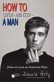 How to Catch - and Keep - A Man: (How to Love an American Man) by Donald Petty image