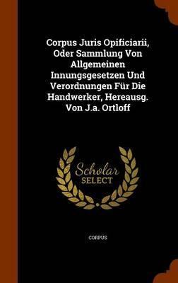 Corpus Juris Opificiarii, Oder Sammlung Von Allgemeinen Innungsgesetzen Und Verordnungen Fur Die Handwerker, Hereausg. Von J.A. Ortloff