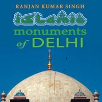 The Islamic Monuments of Delhi by Ranjan Kumar Singh