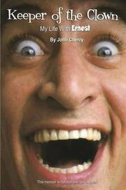 Keeper of the Clown My Life with Ernest! by John Cherry