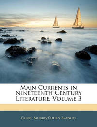 Main Currents in Nineteenth Century Literature, Volume 3 by Georg Morris Cohen Brandes