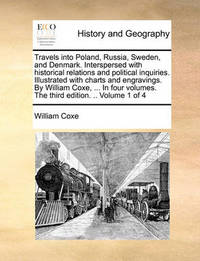 Travels Into Poland, Russia, Sweden, and Denmark. Interspersed with Historical Relations and Political Inquiries. Illustrated with Charts and Engravings. by William Coxe, ... in Four Volumes. the Third Edition. .. Volume 1 of 4 by William Coxe