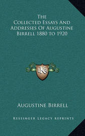 The Collected Essays and Addresses of Augustine Birrell 1880 to 1920 by Augustine Birrell