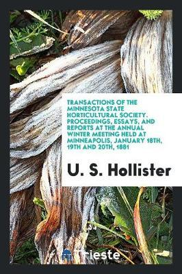Transactions of the Minnesota State Horticultural Society. Proceedings, Essays, and Reports at the Annual Winter Meeting Held at Minneapolis, January 18th, 19th and 20th, 1881 by U S Hollister