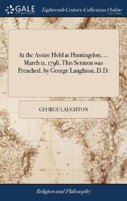 At the Assize Held at Huntingdon, ... March 11, 1798, This Sermon Was Preached, by George Laughton, D.D. by George Laughton image