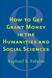 How to Get Grant Money in the Humanities and Social Sciences by Raphael Brewster Folsom