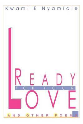 Ready for Your Love: And Other Poems by Kwami E. Nyamidie