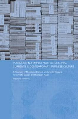 Postmodern, Feminist and Postcolonial Currents in Contemporary Japanese Culture by Fuminobu Murakami