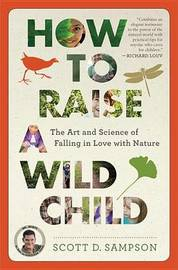How to Raise a Wild Child by Scott D. Sampson