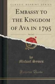 Embassy to the Kingdom of Ava in 1795, Vol. 2 of 2 (Classic Reprint) by Michael Symes
