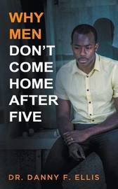 Why Men Don't Come Home After Five by Dr Danny F Ellis