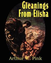 Gleanings from Elisha, His Life and Miracles by Arthur W Pink
