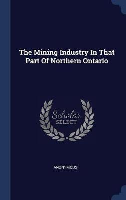 The Mining Industry in That Part of Northern Ontario by * Anonymous