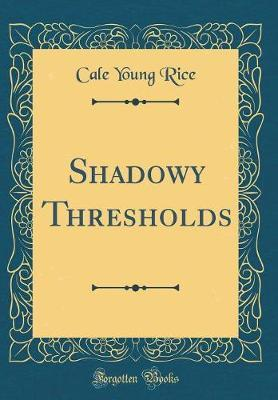 Shadowy Thresholds (Classic Reprint) by Cale Young Rice