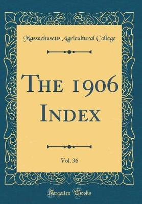 The 1906 Index, Vol. 36 (Classic Reprint) by Massachusetts Agricultural College