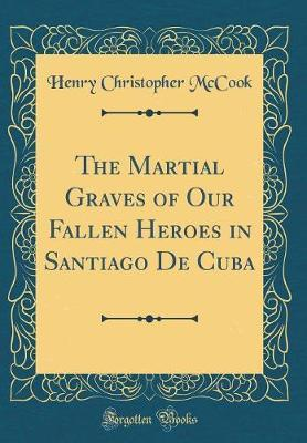 The Martial Graves of Our Fallen Heroes in Santiago de Cuba (Classic Reprint) by Henry Christopher McCook image