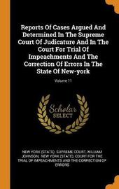 Reports of Cases Argued and Determined in the Supreme Court of Judicature and in the Court for Trial of Impeachments and the Correction of Errors in the State of New-York; Volume 11 by William Johnson