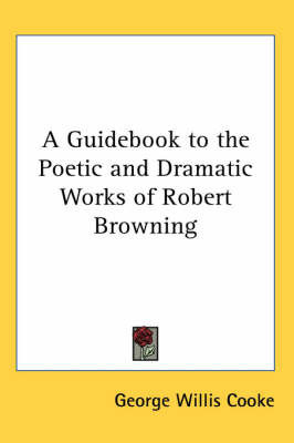 A Guidebook to the Poetic and Dramatic Works of Robert Browning by George Willis Cooke