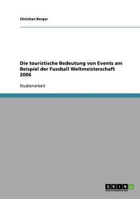 Die Touristische Bedeutung Von Events Am Beispiel Der Fussball Weltmeisterschaft 2006 by Christian Berger