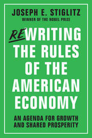 Rewriting the Rules of the American Economy by Joseph E Stiglitz