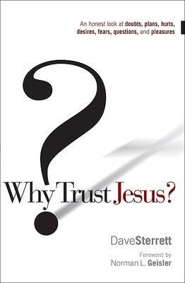 Why Trust Jesus?: An Honest Look at Doubts, Plans, Hurts, Desires, Fears, Questions, and Pleasures by Dave Sterrett