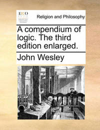 A Compendium of Logic. the Third Edition Enlarged by John Wesley