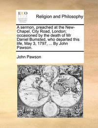 A Sermon, Preached at the New-Chapel, City Road, London; Occasioned by the Death of MR Daniel Bumsted, Who Departed This Life, May 3, 1797, ... by John Pawson. by John Pawson