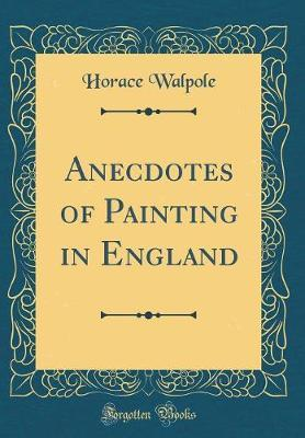 Anecdotes of Painting in England (Classic Reprint) by Horace Walpole