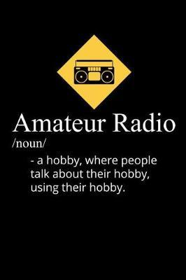 Amateur Radio Noun A Hobby, Where People use their Hobby to talk about their hobby by Radio Publishing