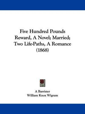 Five Hundred Pounds Reward, a Novel; Married; Two Life-Paths, a Romance (1868) by Barrister A Barrister image