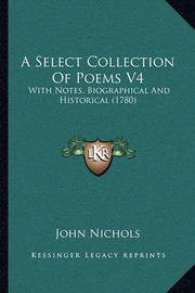A Select Collection of Poems V4: With Notes, Biographical and Historical (1780) by John Nichols