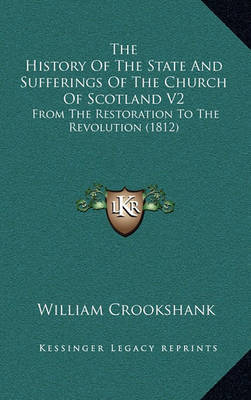 The History of the State and Sufferings of the Church of Scotland V2: From the Restoration to the Revolution (1812) by William Crookshank