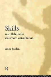 Skills in Collaborative Classroom Consultation by Anne Jordan