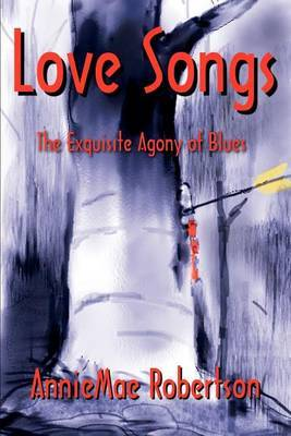 Love Songs: The Exquisite Agony of Blues by Anniemae Robertson