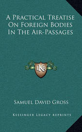 A Practical Treatise on Foreign Bodies in the Air-Passages a Practical Treatise on Foreign Bodies in the Air-Passages by Samuel David Gross