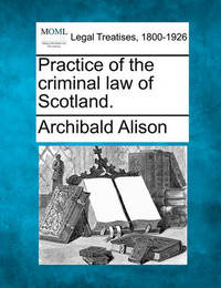 Practice of the Criminal Law of Scotland. by Archibald Alison