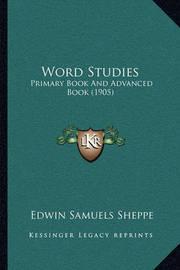 Word Studies Word Studies: Primary Book and Advanced Book (1905) Primary Book and Advanced Book (1905) by Edwin Samuels Sheppe