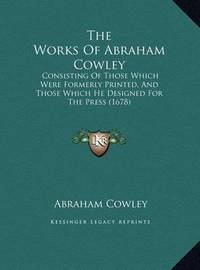 The Works of Abraham Cowley: Consisting of Those Which Were Formerly Printed, and Those Which He Designed for the Press (1678) by Abraham Cowley