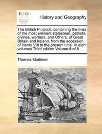 The British Plutarch, Containing the Lives of the Most Eminent Statesmen, Patriots, Divines, Warriors, and Others, of Great Britain and Ireland, from the Accession of Henry VIII to the Present Time. in Eight Volumes Third Edition Volume 8 of 8 by Thomas Mortimer