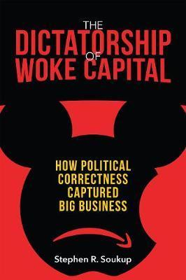 The Dictatorship of Woke Capital by Stepen R. Soukup