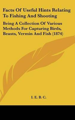 Facts of Useful Hints Relating to Fishing and Shooting: Being a Collection of Various Methods for Capturing Birds, Beasts, Vermin and Fish (1874) by E. B. C. I. E. B. C. image