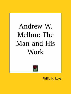 Andrew W. Mellon: The Man and His Work (1929) by Philip H. Love