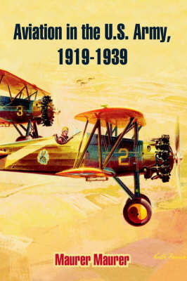 Aviation in the U.S. Army, 1919-1939 by Maurer Maurer