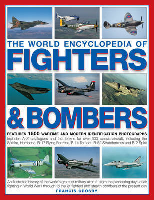 The World Encyclopedia of Fighters and Bombers: An Illustrated History of the World's Greatest Military Aircraft, from the Pioneering Days of Air Fighting in World War I Through to the Jet Fighters and Stealth Bombers of the Present Day by Francis Crosby