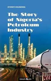 The Story of Nigeria's Petroleum Industry by Oyeniyi Osundina