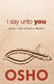 I Say Unto You by Osho