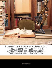 Elements of Plane and Spherical Trigonometry: With Their Applications to Mensuration, Surveying, and Navigation by Elias Loomis