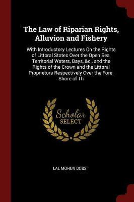 The Law of Riparian Rights, Alluvion and Fishery by Lal Mohun Doss