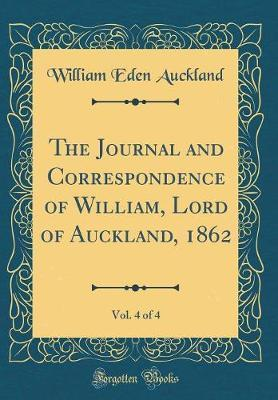 The Journal and Correspondence of William, Lord of Auckland, 1862, Vol. 4 of 4 (Classic Reprint) by William Eden Auckland