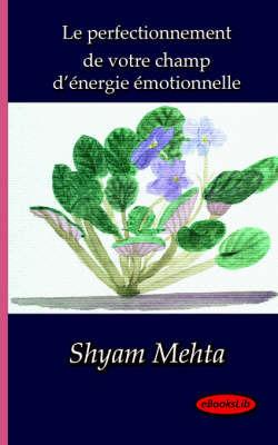 Le Perfectionnement De Votre Champ D'Energie Emotionnelle by Shyam Mehta